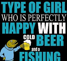 I'M THE TYPE OF GIRL WHO IS PERFECTLY HAPPY WITH COLD BEER AND A FISHING POOL by birthdaytees