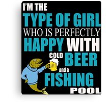 I'M THE TYPE OF GIRL WHO IS PERFECTLY HAPPY WITH COLD BEER AND A FISHING POOL Canvas Print