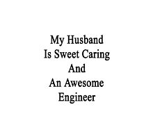 My Husband Is Sweet Caring And An Awesome Engineer  by supernova23