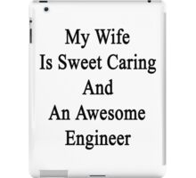 My Wife Is Sweet Caring And An Awesome Engineer  iPad Case/Skin
