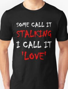 Some Call It Stalking I Call It Love Unisex T-Shirt