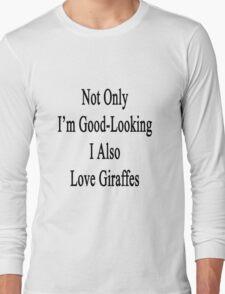 Not Only I'm Good Looking I Also Love Giraffes  Long Sleeve T-Shirt