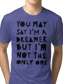 You May Say I'm A Dreamer - Black and White Version Tri-blend T-Shirt