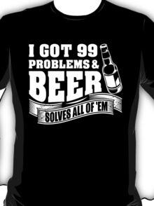I Got 99 Problems And Beer Solves All Of 'EM T-Shirt
