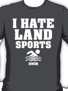 I Hate Land Sports...Swim T-Shirt