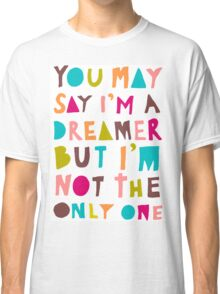 You May Say I'm A Dreamer - Colour Version Classic T-Shirt
