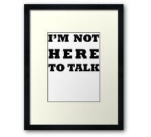 I'M NOT HERE TO TALK Framed Print