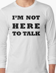 I'M NOT HERE TO TALK Long Sleeve T-Shirt