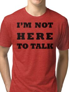 I'M NOT HERE TO TALK Tri-blend T-Shirt