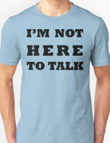 I'M NOT HERE TO TALK Unisex T-Shirt