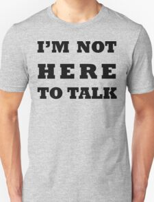 I'M NOT HERE TO TALK T-Shirt