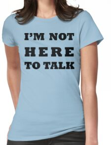 I'M NOT HERE TO TALK Womens Fitted T-Shirt