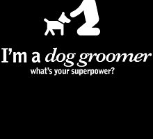 I'm A Dog Groomer What's Your Super Power? by fancytees