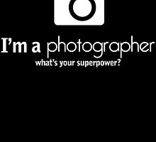 I'm A Photographer What's Your Super Power? by fancytees