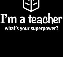 I'M A TEACHER WHAT'S YOUR SUPER POWER? by birthdaytees