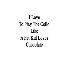 I Love To Play The Cello Like A Fat Kid Loves Chocolate  by supernova23