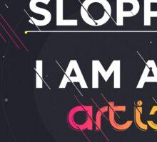 I'm not sloppy, I'm an artist Sticker