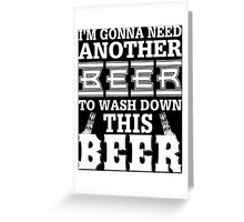 I'm Gonna Need Another Beer To Wash Down This Beer - Custom Tshirt Greeting Card