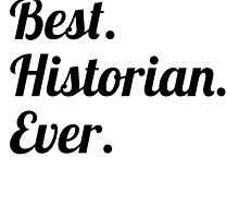 Best. Historian. Ever. by GiftIdea