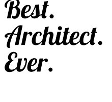 Best. Architect. Ever. by GiftIdea