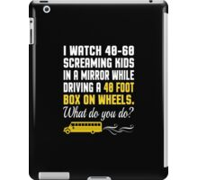 I Watch 40-60 Screaming Kids In A Mirror While Driving A 40 Foot Box On Wheels. Waht Do You Do? - Custom Tshirt iPad Case/Skin