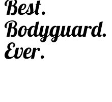 Best. Bodyguard. Ever. by GiftIdea