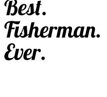 Best. Fisherman. Ever. by GiftIdea