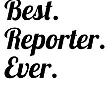 Best. Reporter. Ever. by GiftIdea