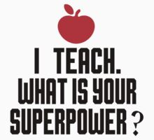 I TEACH.WHAT IS YOUR SUPERPOWER? by paganosman