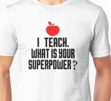 I TEACH.WHAT IS YOUR SUPERPOWER? Unisex T-Shirt