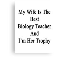 My Wife Is The Best Biology Teacher And I'm Her Trophy  Canvas Print