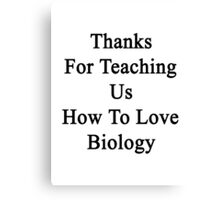 Thanks For Teaching Us How To Love Biology  Canvas Print