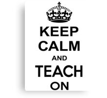 KEEP CALM AND TEACH ON Canvas Print