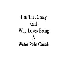 I'm That Crazy Girl Who Loves Being A Water Polo Coach  by supernova23