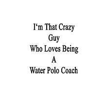 I'm That Crazy Guy Who Loves Being A Water Polo Coach  by supernova23