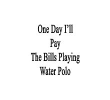 One Day I'll Pay The Bills Playing Water Polo  by supernova23