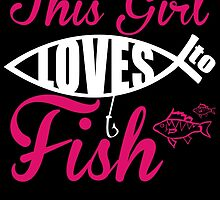 THIS GIRL LOVES TO FISH by birthdaytees