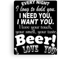 Every Night I Long To Hold You I Need You I Want You. I Love Your Touch Your Smell,Your Taste Beer I Love You - Custom Tshirt Canvas Print