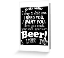Every Night I Long To Hold You I Need You I Want You. I Love Your Touch Your Smell,Your Taste Beer I Love You - Custom Tshirt Greeting Card