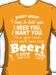 Every Night I Long To Hold You I Need You I Want You. I Love Your Touch Your Smell,Your Taste Beer I Love You - Custom Tshirt T-Shirt