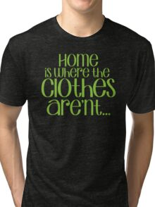 Home is where the CLOTHES ARENT! in green Tri-blend T-Shirt