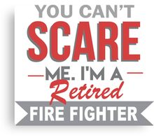 You Can't Scare Me I'm A Retired Fire Fighter - Custom Tshirt Canvas Print