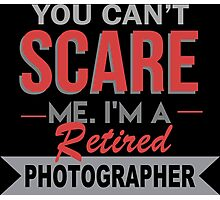 You Can't Scare Me I'm A Retired Photographer - Custom Tshirt Photographic Print