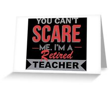 You Can't Scare Me I'm A Retired Teacher - Custom Tshirt Greeting Card