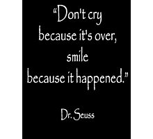 "LOST LOVE, ""Don't cry because it's over, smile because it happened."" Dr. Seuss, White on Black Photographic Print"