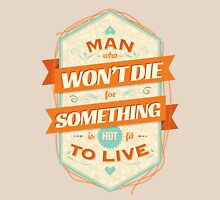 A MAN WHO WON'T DIE FOR SOMETHING IS NOT FIT TO LIVE Unisex T-Shirt