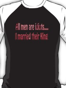 All men are idiots….I married their king. T-Shirt