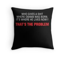 WHO GIVES A SHIT WHERE OBAMA WAS BORN IT'S WHERE HE LIVES NOW THAT'S THE PROBLEM Throw Pillow