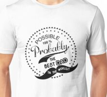Probably The Best Dad I n The World!! Unisex T-Shirt