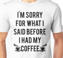 Sorry What I Said Before Coffee Unisex T-Shirt
